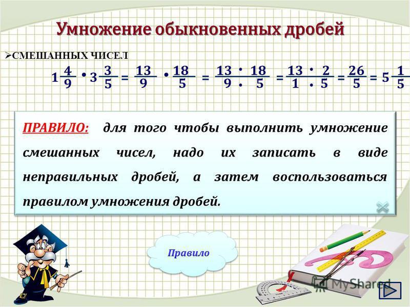 СМЕШАННЫХ ЧИСЕЛ = ПРАВИЛО: для того чтобы выполнить умножение смешанных чисел, надо их записать в виде неправильных дробей, а затем воспользоваться правилом умножения дробей. 5 3 = 13 9 9 4 1 3 18 59 1318 5 = 13 1 2 5 = 26 5 = 5 1 5