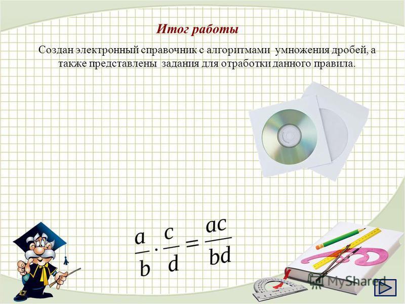 Создан электронный справочник с алгоритмами умножения дробей, а также представлены задания для отработки данного правила. Итог работы