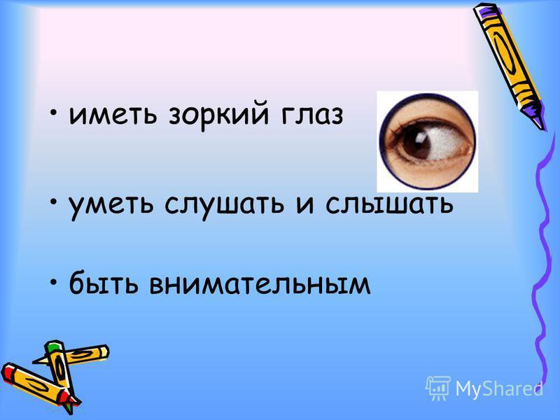иметь зоркий глаз уметь слушать и слышать быть внимательным