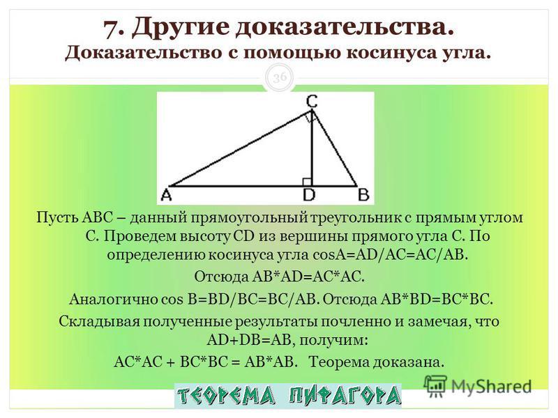 7. Другие доказательства. Доказательство с помощью косинуса угла. Пусть АВС – данный прямоугольный треугольник с прямым углом С. Проведем высоту СD из вершины прямого угла С. По определению косинуса угла cosA=AD/AC=AC/AB. Отсюда АВ*AD=AC*АС. Аналогич