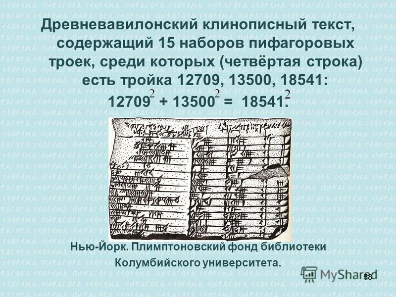 Древневавилонский клинописный текст, содержащий 15 наборов пифагоровых троек, среди которых (четвёртая строка) есть тройка 12709, 13500, 18541: 12709 + 13500 = 18541. Нью-Йорк. Плимптоновский фонд библиотеки Колумбийского университета. 58
