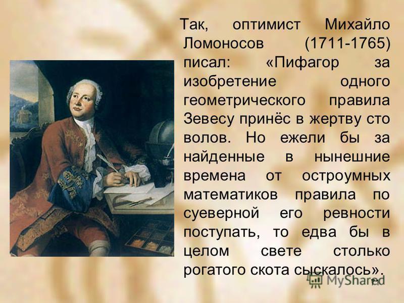 Так, оптимист Михайло Ломоносов (1711-1765) писал: «Пифагор за изобретение одного геометрического правила Зевесу принёс в жертву сто волов. Но ежели бы за найденные в нынешние времена от остроумных математиков правила по суеверной его ревности поступ
