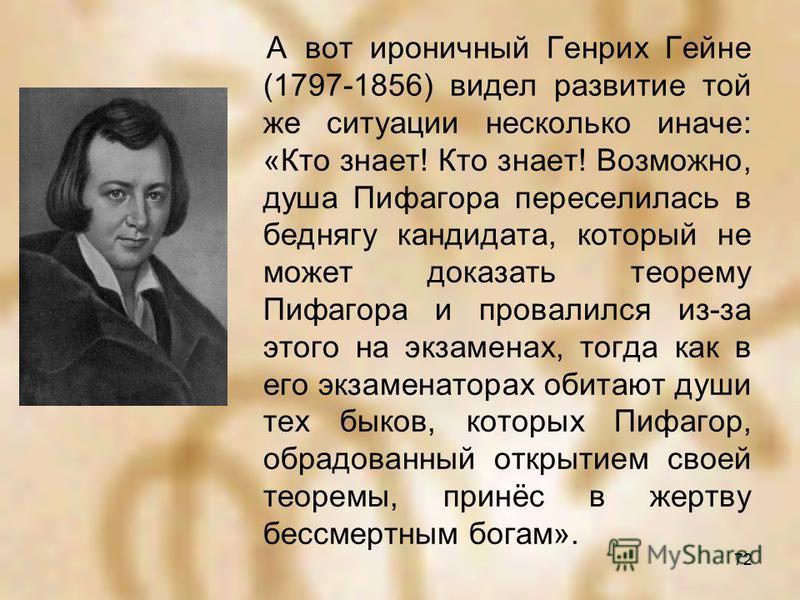 А вот ироничный Генрих Гейне (1797-1856) видел развитие той же ситуации несколько иначе: «Кто знает! Кто знает! Возможно, душа Пифагора переселилась в беднягу кандидата, который не может доказать теорему Пифагора и провалился из-за этого на экзаменах