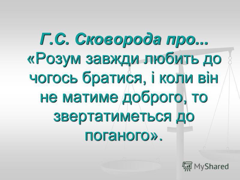 Г.С. Сковорода про... «Розум завжди любить до чогось братися, і коли він не матиме доброго, то звертатиметься до поганого».