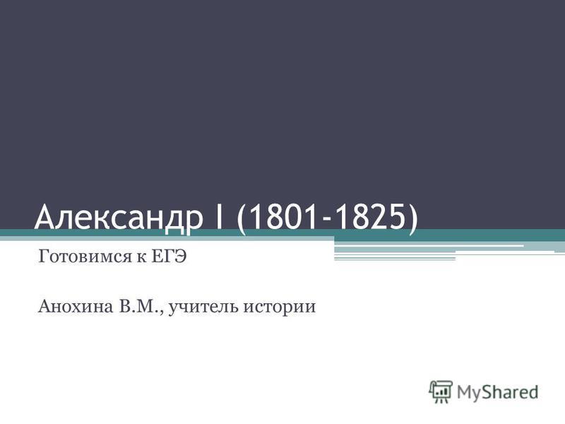 Александр I (1801-1825) Готовимся к ЕГЭ Анохина В.М., учитель истории
