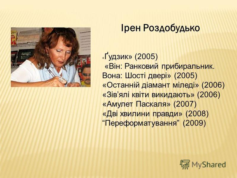 Ірен Роздобудько « Ґудзик» (2005) «Він: Ранковий прибиральник. Вона: Шості двері» (2005) «Останній діамант міледі» (2006) «Зівялі квіти викидають» (2006) «Амулет Паскаля» (2007) «Дві хвилини правди» (2008) Переформатування (2009)