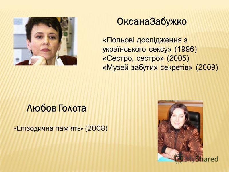 Любов Голота «Епізодична память» (2008) ОксанаЗабужко «Польові дослідження з українського сексу» (1996) «Сестро, сестро» (2005) «Музей забутих секретів» (2009)