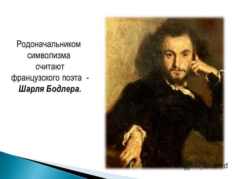 Родоначальником символизма считают французского поэта - Шарля Бодлера.
