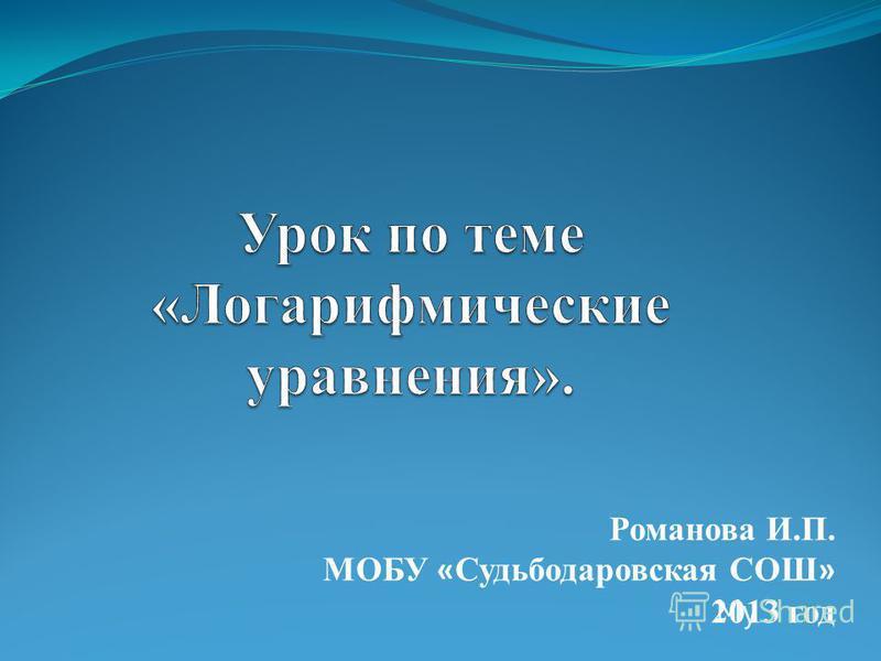 Романова И.П. МОБУ « Судьбодаровская СОШ » 2013 год