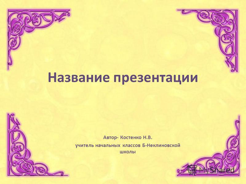 Название презентации Автор- Костенко Н.В. учитель начальных классов Б-Неклиновской школы