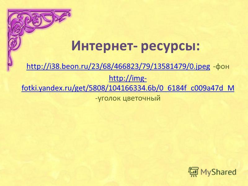 Интернет- ресурсы: http://i38.beon.ru/23/68/466823/79/13581479/0.jpeghttp://i38.beon.ru/23/68/466823/79/13581479/0. jpeg -фон http://img- fotki.yandex.ru/get/5808/104166334.6b/0_6184f_c009a47d_M http://img- fotki.yandex.ru/get/5808/104166334.6b/0_618