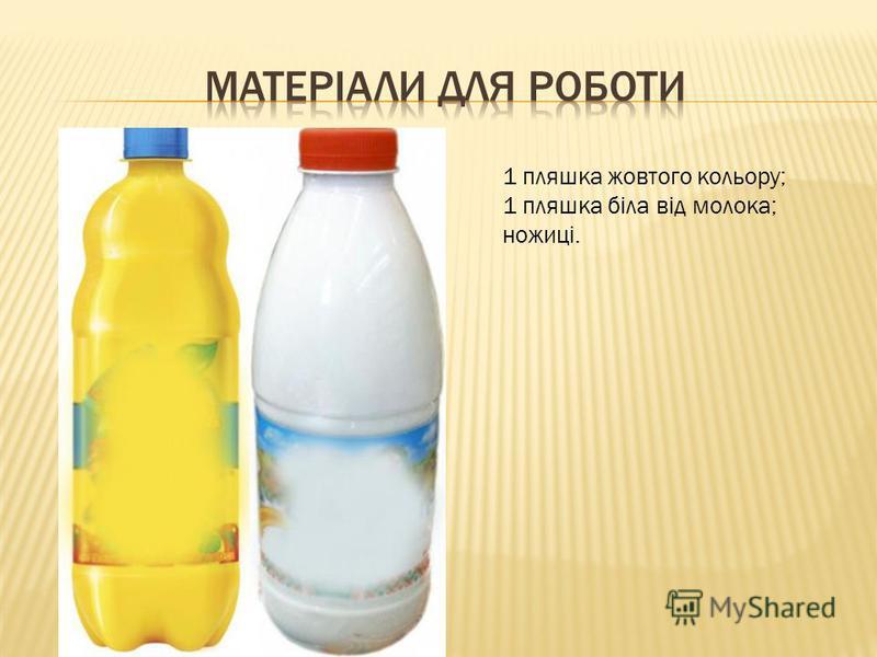 1 пляшка жовтого кольору; 1 пляшка біла від молока; ножиці.