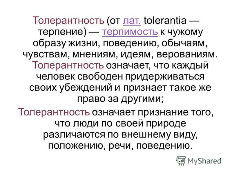 Толерантность (от лат. tolerantia терпение) терпимость к чужому образу жизни, поведению, обычаям, чувствам, мнениям, идеям, верованиям. Толерантность означает, что каждый человек свободен придерживаться своих убеждений и признает такое же право за др
