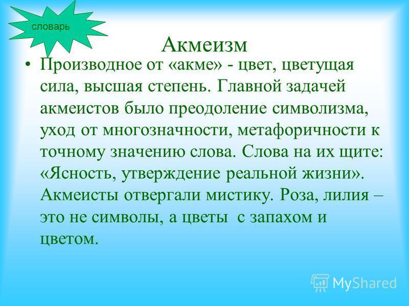 Акмеизм Производное от «акме» - цвет, цветущая сила, высшая степень. Главной задачей акмеистов было преодоление символизма, уход от многозначности, метафоричности к точному значению слова. Слова на их щите: «Ясность, утверждение реальной жизни». Акме