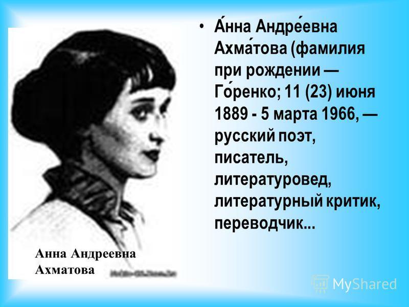Анна Андреевна Ахматова Анна Андреевна Ахматова (фамилия при рождении Горенко; 11 (23) июня 1889 - 5 марта 1966, русский поэт, писатель, литературовед, литературный критик, переводчик...