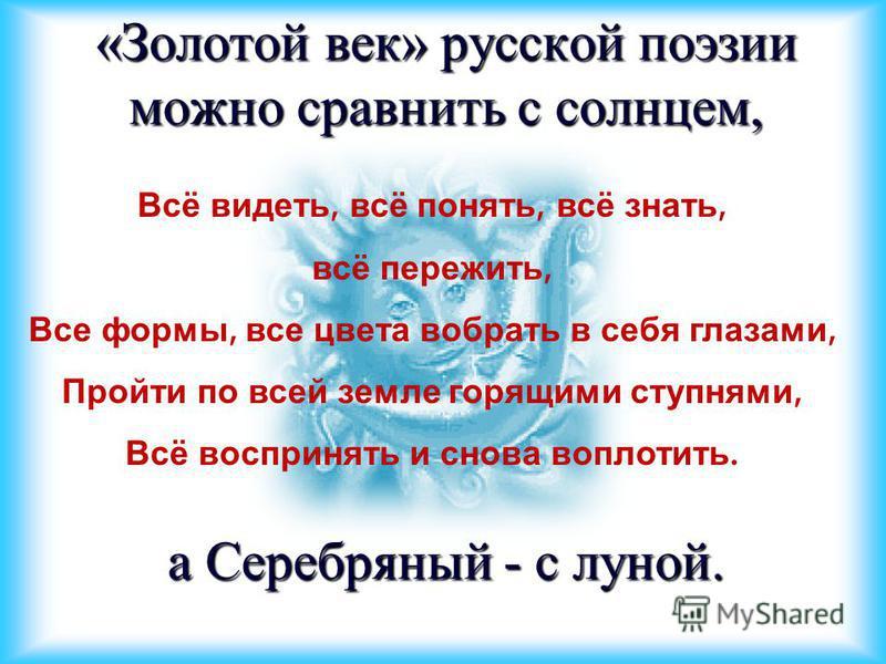 «Золотой век» русской поэзии можно сравнить с солнцем, а Серебряный - с луной. Всё видеть, всё понять, всё знать, всё пережить, Все формы, все цвета вобрать в себя глазами, Пройти по всей земле горящими ступнями, Всё воспринять и снова воплотить.