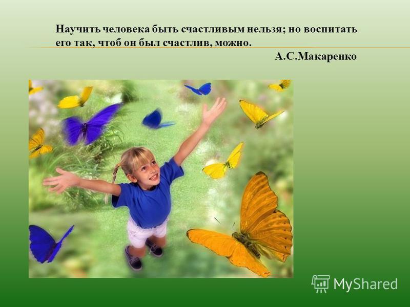 Научить человека быть счастливым нельзя; но воспитать его так, чтоб он был счастлив, можно. А.С.Макаренко