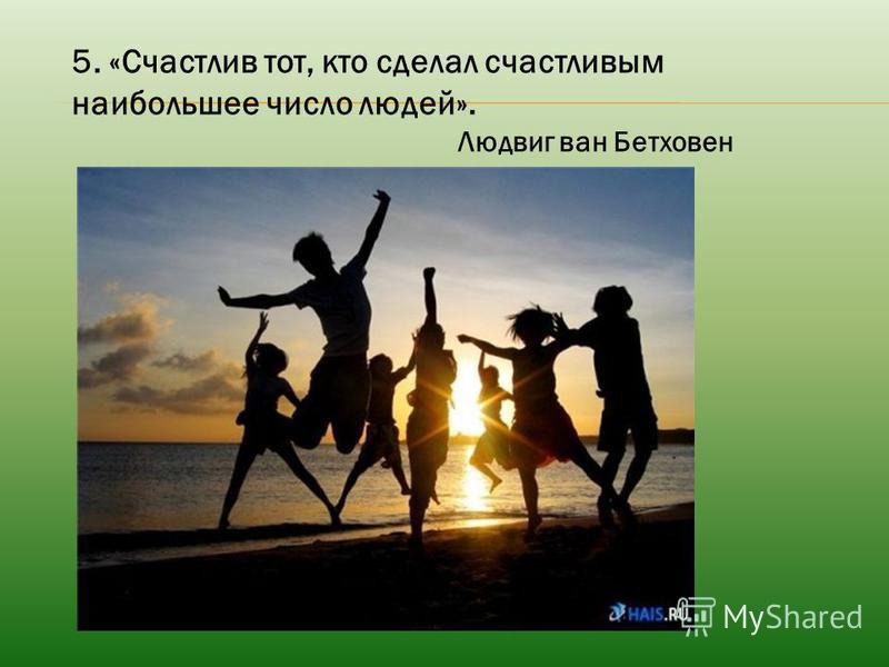 5. «Счастлив тот, кто сделал счастливым наибольшее число людей». Людвиг ван Бетховен