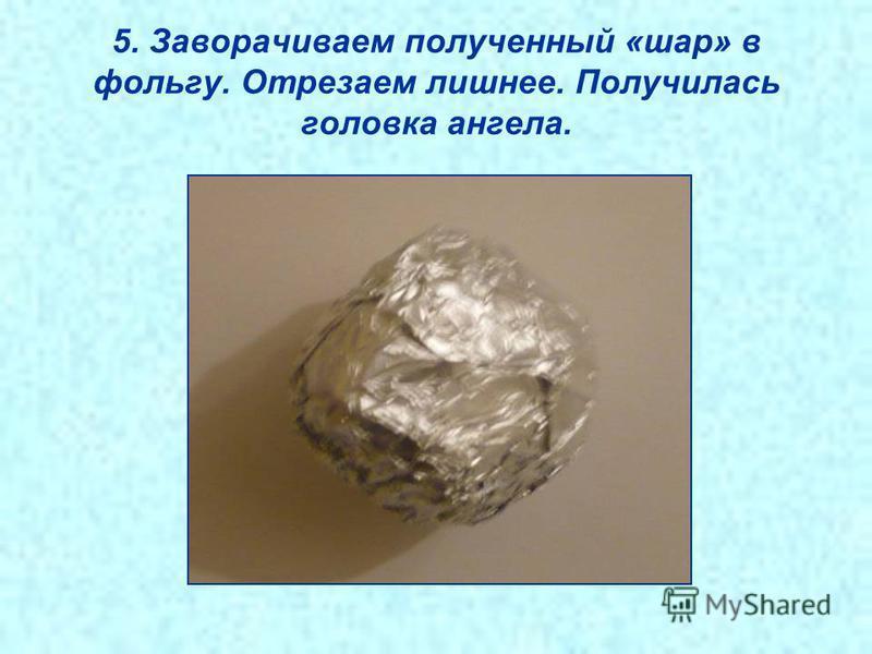 5. Заворачиваем полученный «шар» в фольгу. Отрезаем лишнее. Получилась головка ангела.