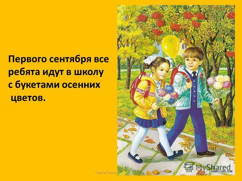 Слета Полина Вениаминовна Первого сентября все ребята идут в школу с букетами осенних цветов.