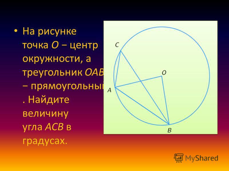 На рисунке точка O центр окружности, а треугольник OAB прямоугольный. Найдите величину угла ACB в градусах.