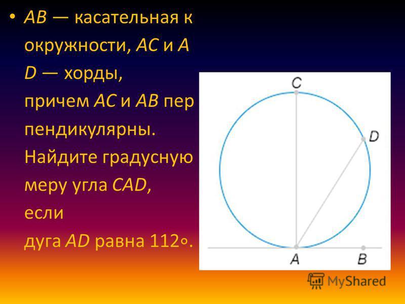 AB касательная к окружности, AC и A D хорды, причем AC и AB перпендикулярны. Найдите градусную меру угла CAD, если дуга AD равна 112.