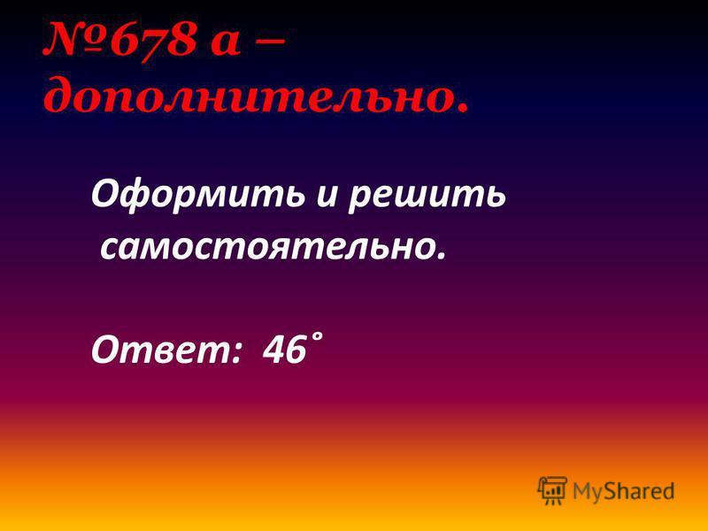 678 а – дополнительно. Оформить и решить самостоятельно. Ответ: 46˚