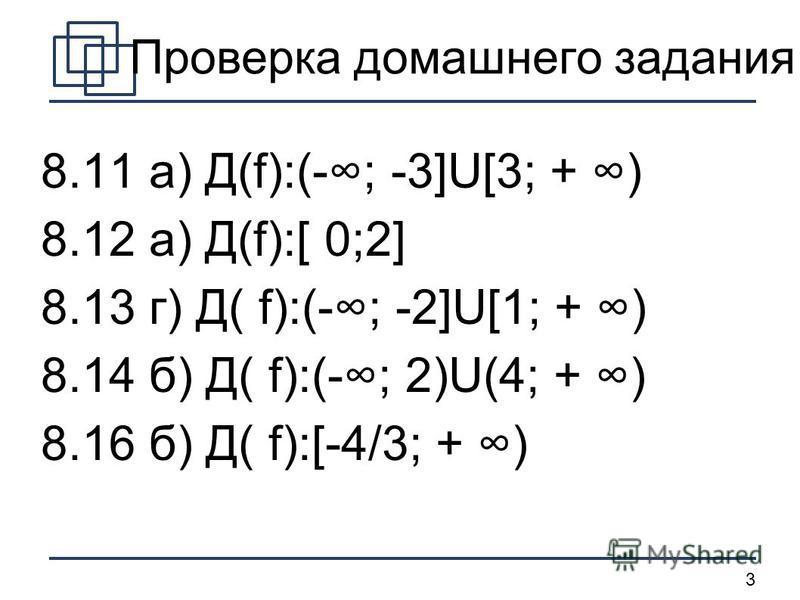 3 Проверка домашнего задания 8.11 a) Д(f):(-; -3]U[3; + ) 8.12 a) Д(f):[ 0;2] 8.13 г) Д( f):(-; -2]U[1; + ) 8.14 б) Д( f):(-; 2)U(4; + ) 8.16 б) Д( f):[-4/3; + )
