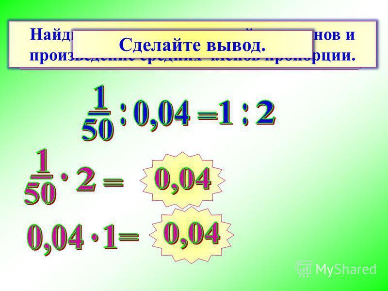 Произведение крайних членов пропорции равно произведению средних членов пропорции. Найдите произведение крайних членов и произведение средних членов пропорции. Сделайте вывод.