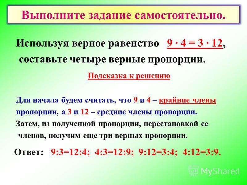 Используя верное равенство 9 · 4 = 3 · 12, составьте четыре верные пропорции. Подсказка к решению Для начала будем считать, что 9 и 4 – крайние члены пропорции, а 3 и 12 – средние члены пропорции. Затем, из полученной пропорции, перестановкой ее член