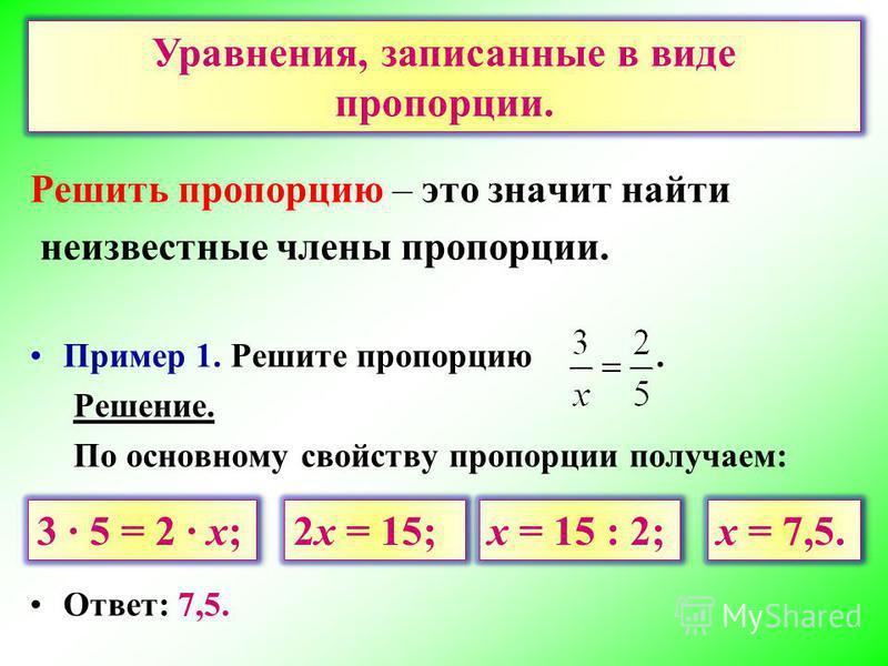 Решить пропорцию – это значит найти неизвестные члены пропорции. Пример 1. Решите пропорцию. Решение. По основному свойству пропорции получаем: Ответ: 7,5. Уравнения, записанные в виде пропорции. 3 5 = 2 х; 2 х = 15; х = 15 : 2; х = 7,5.