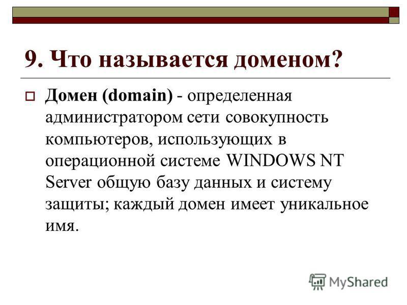 9. Что называется доменом? Домен (domain) - определенная администратором сети совокупность компьютеров, использующих в операционной системе WINDOWS NT Server общую базу данных и систему защиты; каждый домен имеет уникальное имя.