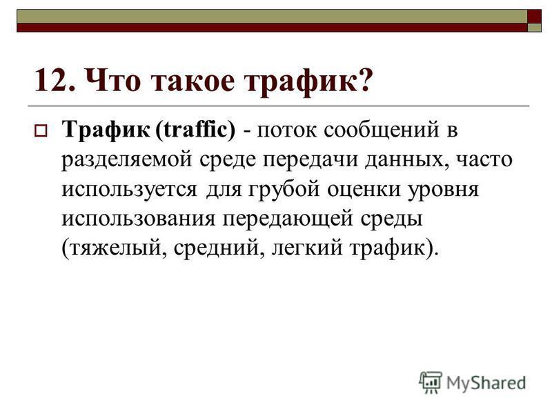 12. Что такое трафик? Трафик (traffic) - поток сообщений в разделяемой среде передачи данных, часто используется для грубой оценки уровня использования передающей среды (тяжелый, средний, легкий трафик).