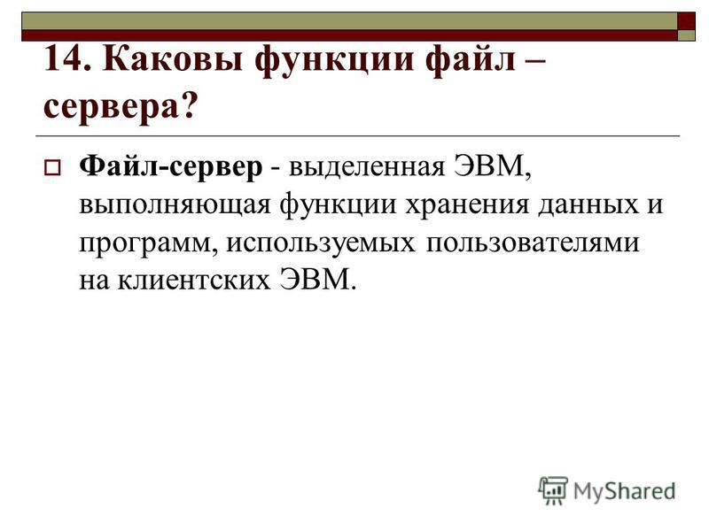 14. Каковы функции файл – сервера? Файл-сервер - выделенная ЭВМ, выполняющая функции хранения данных и программ, используемых пользователями на клиентских ЭВМ.