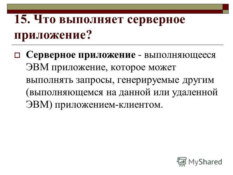 15. Что выполняет серверное приложение? Серверное приложение - выполняющееся ЭВМ приложение, которое может выполнять запросы, генерируемые другим (выполняющемся на данной или удаленной ЭВМ) приложением-клиентом.