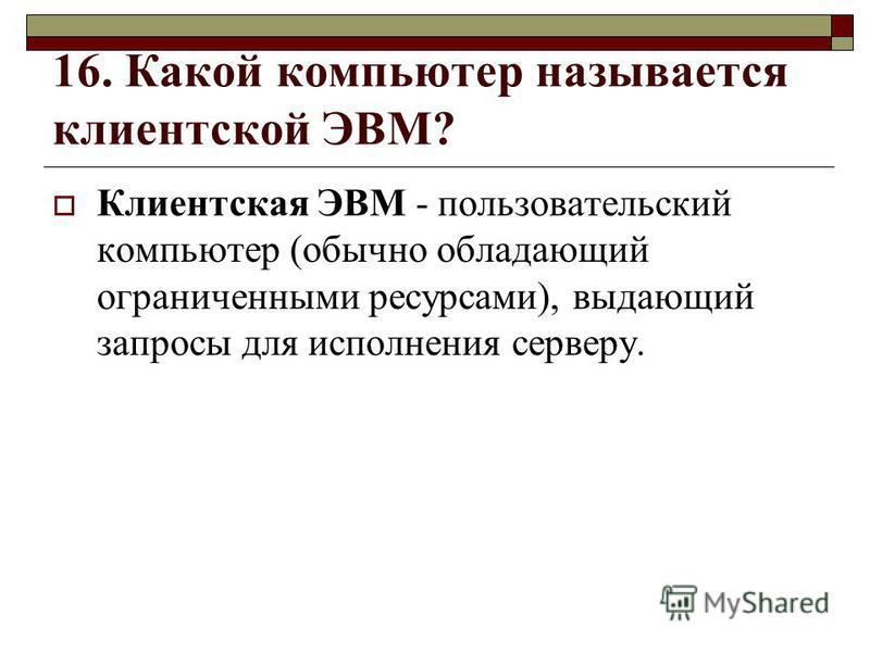 16. Какой компьютер называется клиентской ЭВМ? Клиентская ЭВМ - пользовательский компьютер (обычно обладающий ограниченными ресурсами), выдающий запросы для исполнения серверу.