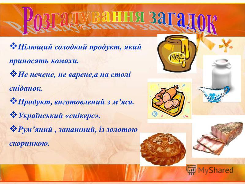Цілющий солодкий продукт, який приносять комахи. Не печене, не варене,а на столі сніданок. Продукт, виготовлений з мяса. Український «снікерс». Румяний, запашний, із золотою скоринкою.