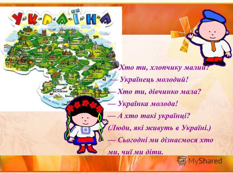 Хто ти, хлопчику малий? Українець молодий! Хто ти, дівчинко мала? Українка молода! А хто такі українці? (Люди, які живуть в Україні.) Сьогодні ми дізнаємося хто ми, чиї ми діти.