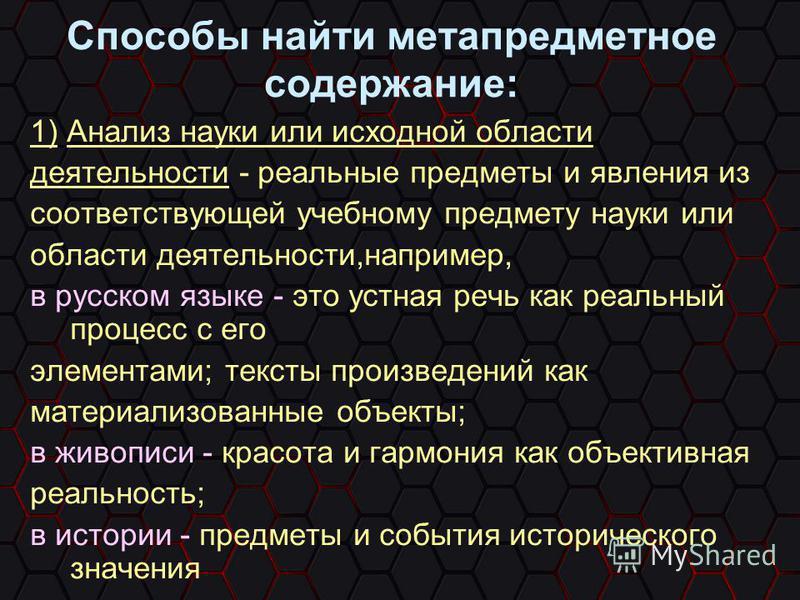 Способы найти метапредметное содержание: 1) Анализ науки или исходной области деятельности - реальные предметы и явления из соответствующей учебному предмету науки или области деятельности,например, в русском языке - это устная речь как реальный проц