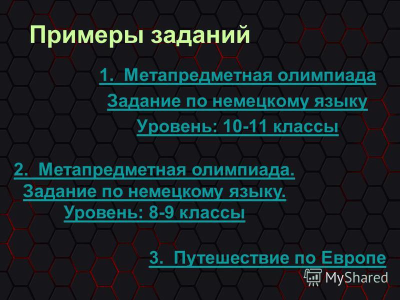 Примеры заданий 1. Метапредметная олимпиада Задание по немецкому языку Уровень: 10-11 классы 2. Метапредметная олимпиада. Задание по немецкому языку. Уровень: 8-9 классы 3. Путешествие по Европе