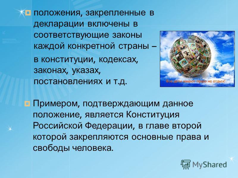 положения, закрепленные в декларации включены в соответствующие законы каждой конкретной страны – в конституции, кодексах, законах, указах, постановлениях и т. д. Примером, подтверждающим данное положение, является Конституция Российской Федерации, в