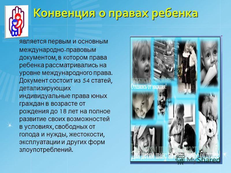 Конвенция о правах ребенка является первым и основным международно - правовым документом, в котором права ребенка рассматривались на уровне международного права. Документ состоит из 54 статей, детализирующих индивидуальные права юных граждан в возрас