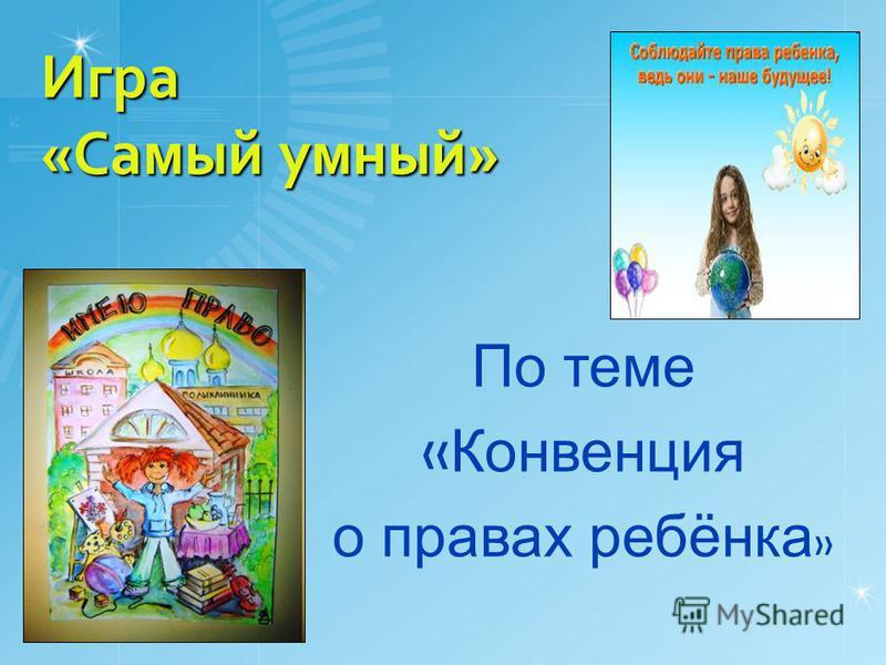 Игра «Самый умный» По теме « Конвенция о правах ребёнка »