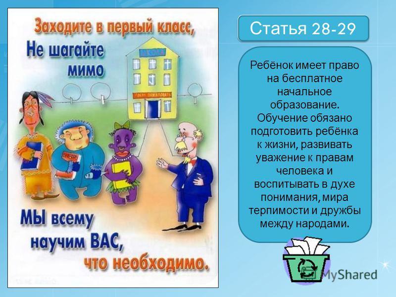 Назовите статей Статья 28-29 Ребёнок имеет право на бесплатное начальное образование. Обучение обязано подготовить ребёнка к жизни, развивать уважение к правам человека и воспитывать в духе понимания, мира терпимости и дружбы между народами.