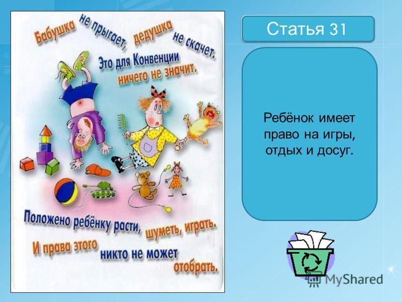 Назовите статьи Статья 31 Ребёнок имеет право на игры, отдых и досуг.