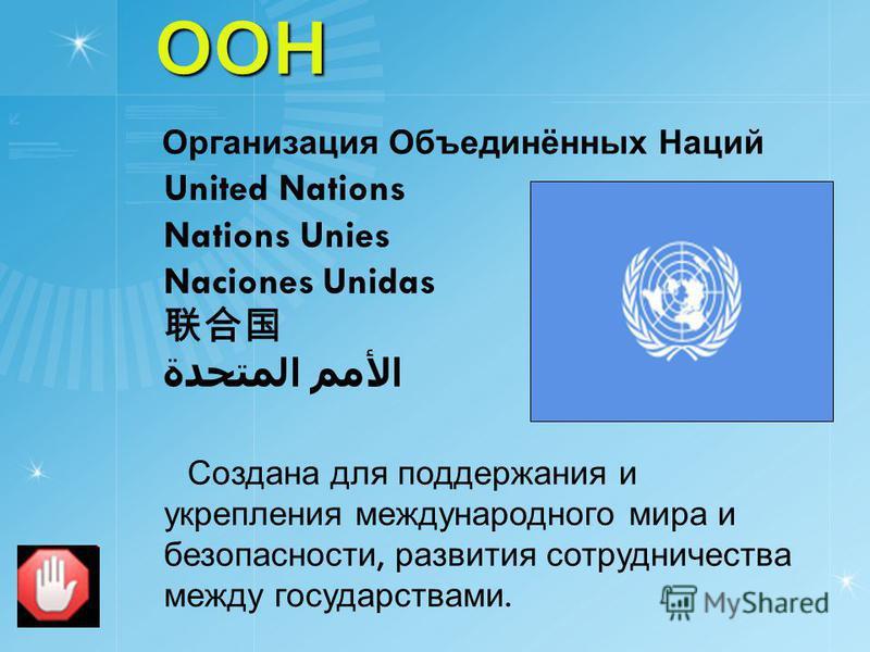 ООН ООН Организация Объединённых Наций United Nations Nations Unies Naciones Unidas الأمم المتحدة Создана для поддержания и укрепления международного мира и безопасности, развития сотрудничества между государствами.