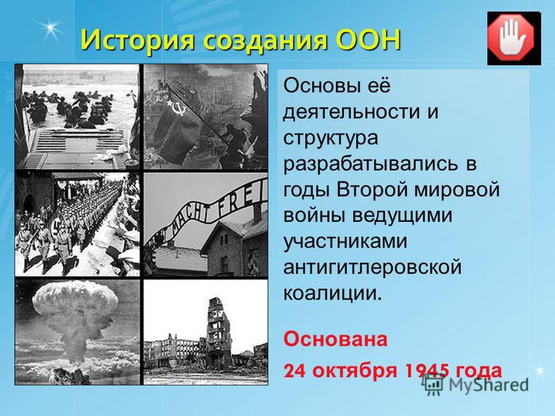 История создания ООН Основы её деятельности и структура разрабатывались в годы Второй мировой войны ведущими участниками антигитлеровской коалиции. Основана 24 октября 1945 года