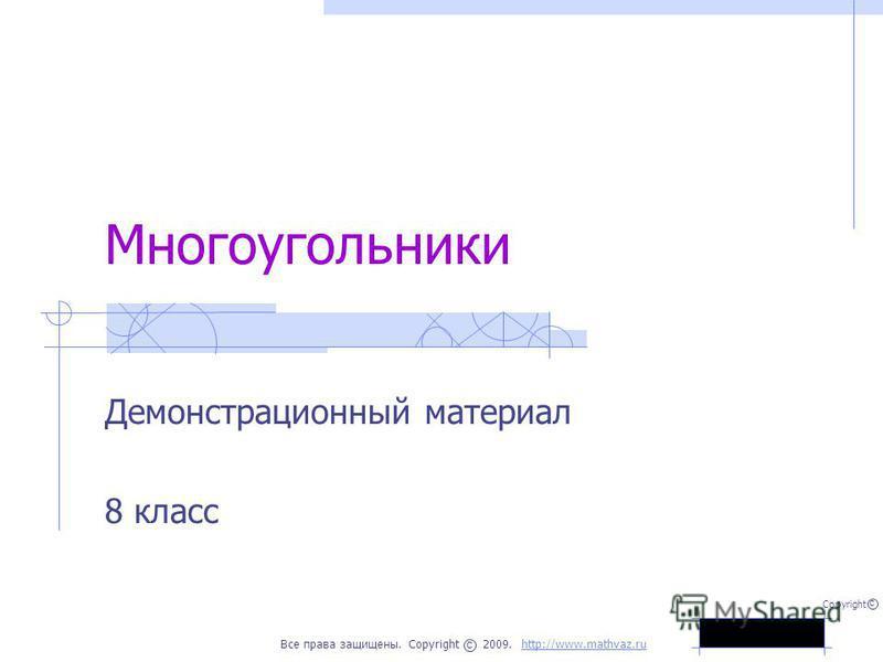 Многоугольники Демонстрационный материал 8 класс Все права защищены. Copyright 2009. http://www.mathvaz.ruhttp://www.mathvaz.ru с Copyright с