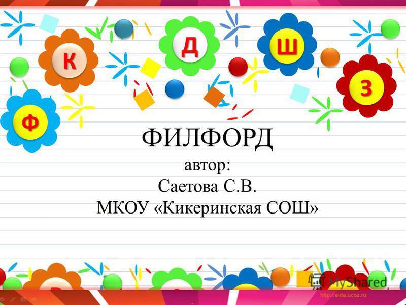 ФИЛФОРД автор: Саетова С.В. МКОУ «Кикеринская СОШ» ДД КК ЗЗ ШШ ФФ