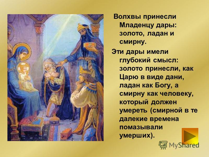Волхвы принесли Младенцу дары: золото, ладан и смирну. Эти дары имели глубокий смысл: золото принесли, как Царю в виде дани, ладан как Богу, а смирну как человеку, который должен умереть (смирной в те далекие времена помазывали умерших).